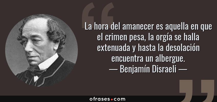 Frases de Benjamín Disraeli - La hora del amanecer es aquella en que el crimen pesa, la orgía se halla extenuada y hasta la desolación encuentra un albergue.