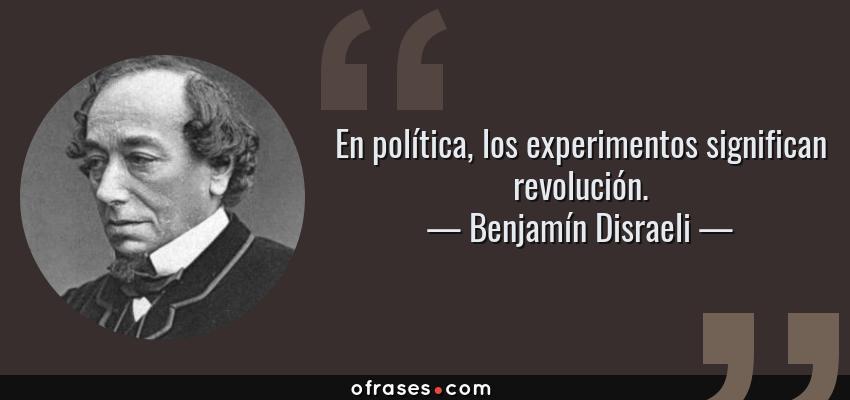 Frases de Benjamín Disraeli - En política, los experimentos significan revolución.