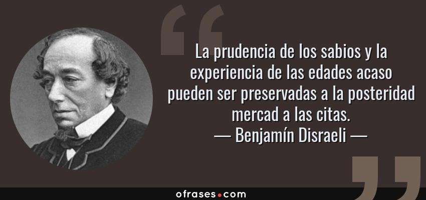Frases de Benjamín Disraeli - La prudencia de los sabios y la experiencia de las edades acaso pueden ser preservadas a la posteridad mercad a las citas.