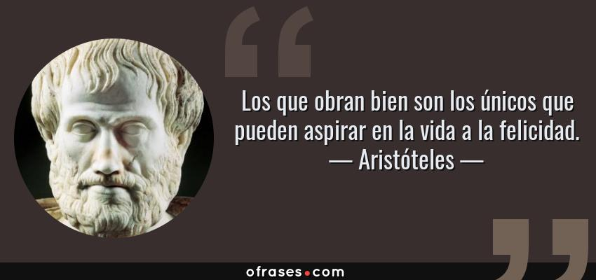 Frases de Aristóteles - Los que obran bien son los únicos que pueden aspirar en la vida a la felicidad.