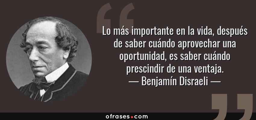Frases de Benjamín Disraeli - Lo más importante en la vida, después de saber cuándo aprovechar una oportunidad, es saber cuándo prescindir de una ventaja.