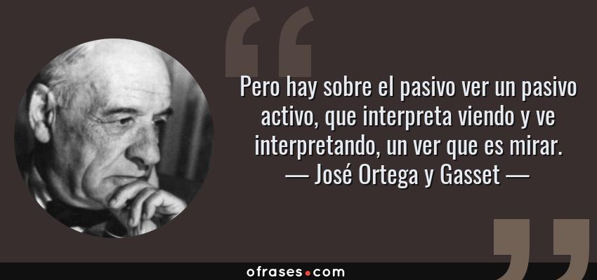 Frases de José Ortega y Gasset - Pero hay sobre el pasivo ver un pasivo activo, que interpreta viendo y ve interpretando, un ver que es mirar.