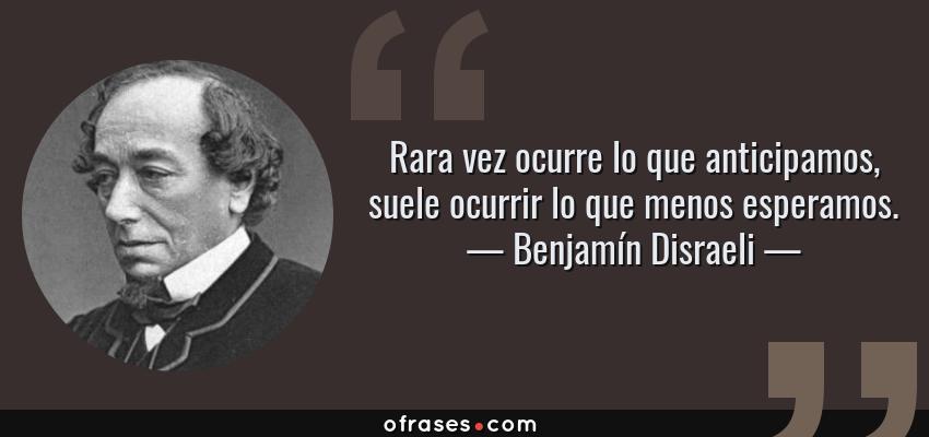 Frases de Benjamín Disraeli - Rara vez ocurre lo que anticipamos, suele ocurrir lo que menos esperamos.