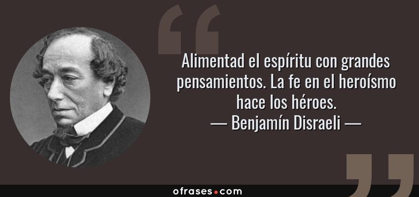 Frases de Benjamín Disraeli - Alimentad el espíritu con grandes pensamientos. La fe en el heroísmo hace los héroes.