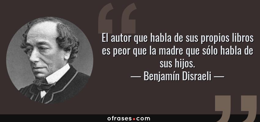 Frases de Benjamín Disraeli - El autor que habla de sus propios libros es peor que la madre que sólo habla de sus hijos.