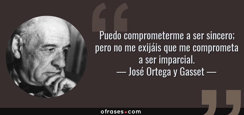 Frases de José Ortega y Gasset - Puedo comprometerme a ser sincero; pero no me exijáis que me comprometa a ser imparcial.