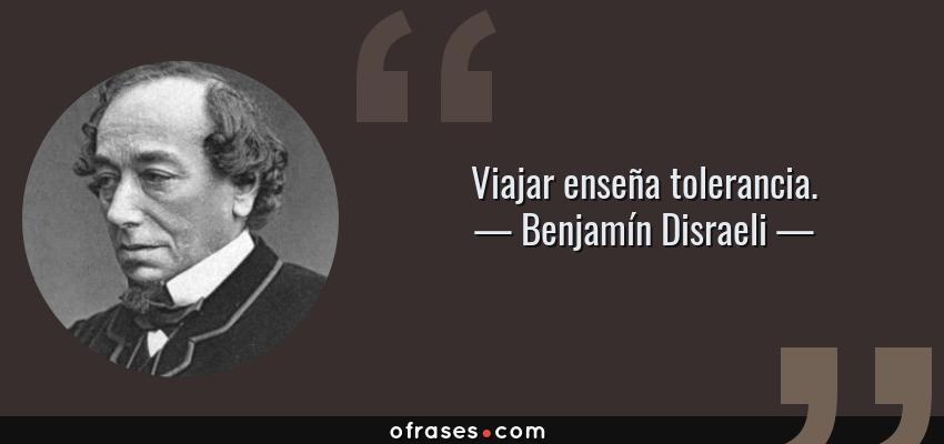 Frases de Benjamín Disraeli - Viajar enseña tolerancia.