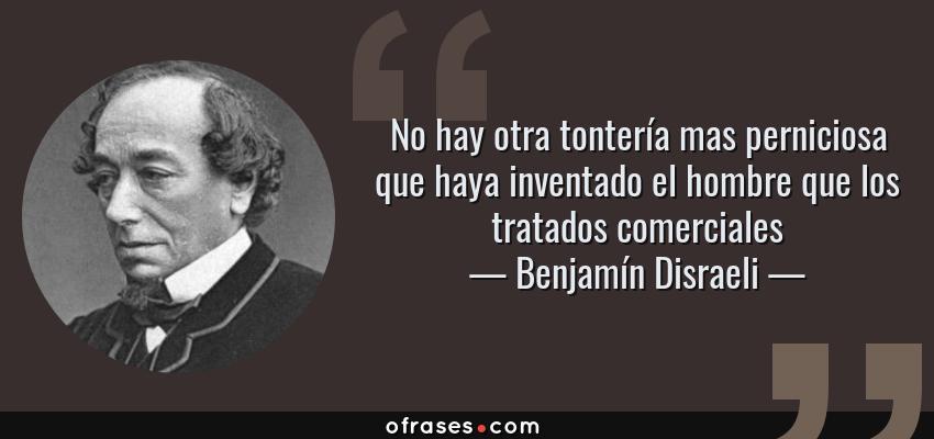 Frases de Benjamín Disraeli - No hay otra tontería mas perniciosa que haya inventado el hombre que los tratados comerciales