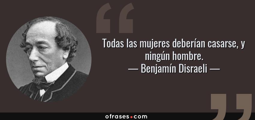 Frases de Benjamín Disraeli - Todas las mujeres deberían casarse, y ningún hombre.