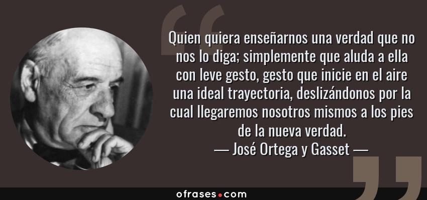 Frases de José Ortega y Gasset - Quien quiera enseñarnos una verdad que no nos lo diga; simplemente que aluda a ella con leve gesto, gesto que inicie en el aire una ideal trayectoria, deslizándonos por la cual llegaremos nosotros mismos a los pies de la nueva verdad.
