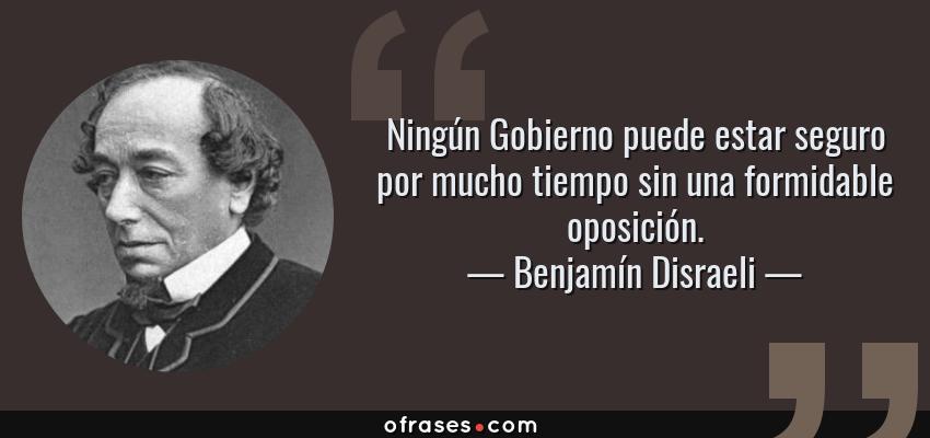 Frases de Benjamín Disraeli - Ningún Gobierno puede estar seguro por mucho tiempo sin una formidable oposición.