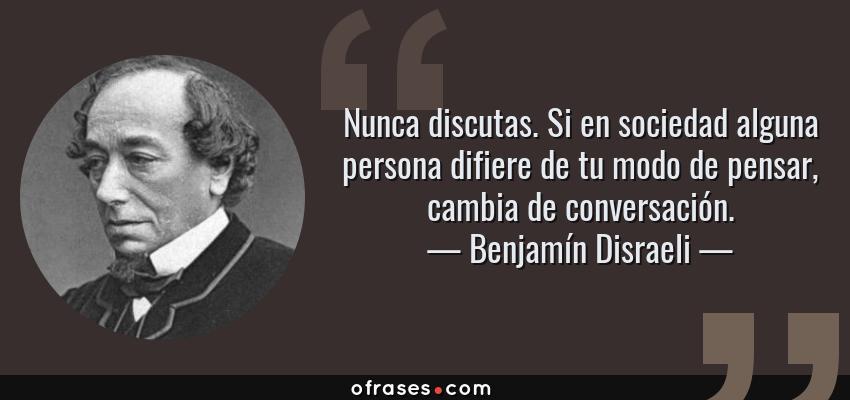 Frases de Benjamín Disraeli - Nunca discutas. Si en sociedad alguna persona difiere de tu modo de pensar, cambia de conversación.