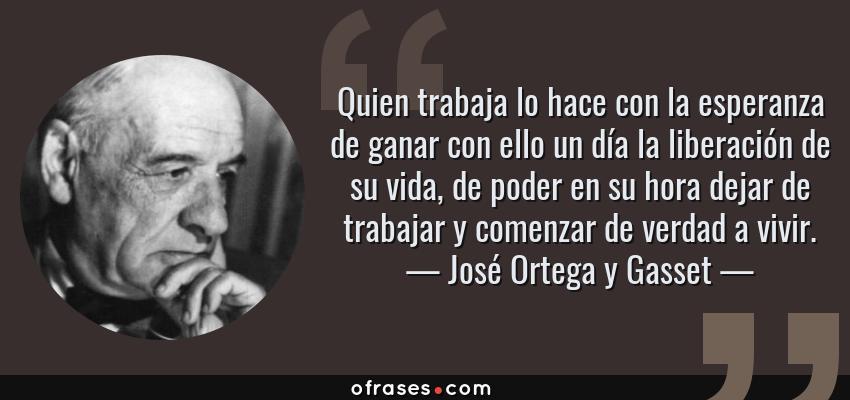 Frases de José Ortega y Gasset - Quien trabaja lo hace con la esperanza de ganar con ello un día la liberación de su vida, de poder en su hora dejar de trabajar y comenzar de verdad a vivir.