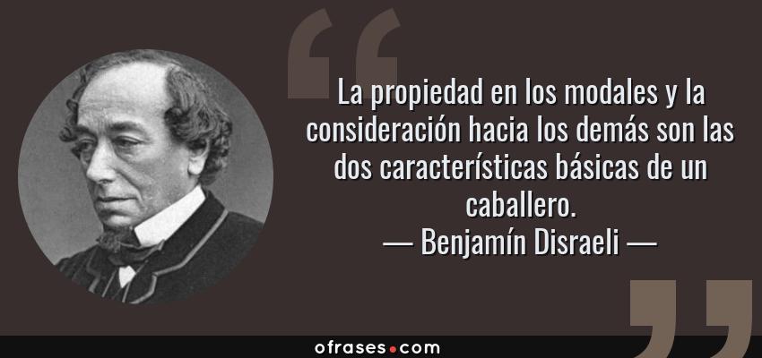 Frases de Benjamín Disraeli - La propiedad en los modales y la consideración hacia los demás son las dos características básicas de un caballero.