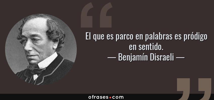 Frases de Benjamín Disraeli - El que es parco en palabras es pródigo en sentido.