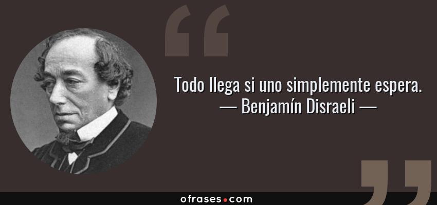 Frases de Benjamín Disraeli - Todo llega si uno simplemente espera.