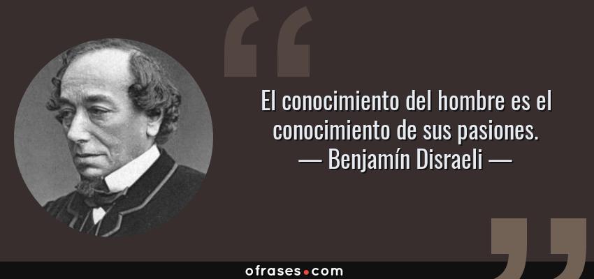 Frases de Benjamín Disraeli - El conocimiento del hombre es el conocimiento de sus pasiones.