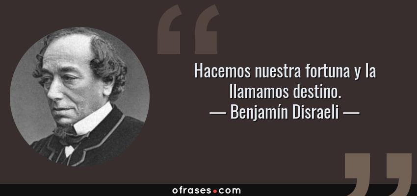 Frases de Benjamín Disraeli - Hacemos nuestra fortuna y la llamamos destino.