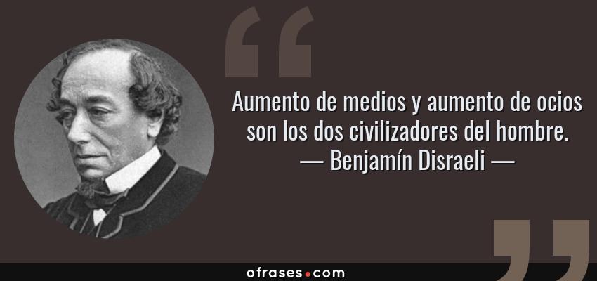 Frases de Benjamín Disraeli - Aumento de medios y aumento de ocios son los dos civilizadores del hombre.