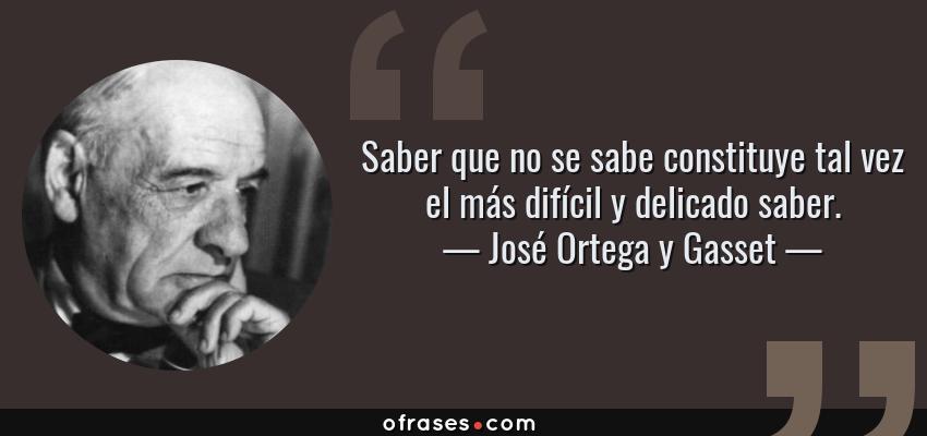 Frases de José Ortega y Gasset - Saber que no se sabe constituye tal vez el más difícil y delicado saber.