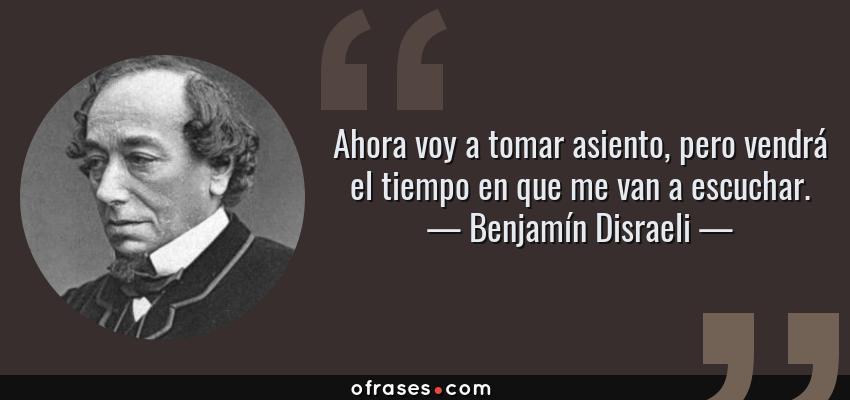 Frases de Benjamín Disraeli - Ahora voy a tomar asiento, pero vendrá el tiempo en que me van a escuchar.