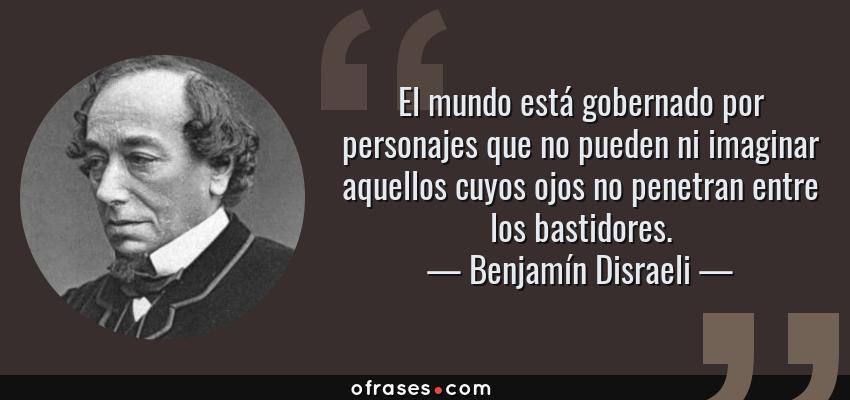 Frases de Benjamín Disraeli - El mundo está gobernado por personajes que no pueden ni imaginar aquellos cuyos ojos no penetran entre los bastidores.