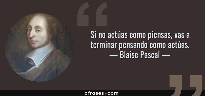 Frases de Blaise Pascal - Si no actúas como piensas, vas a terminar pensando como actúas.