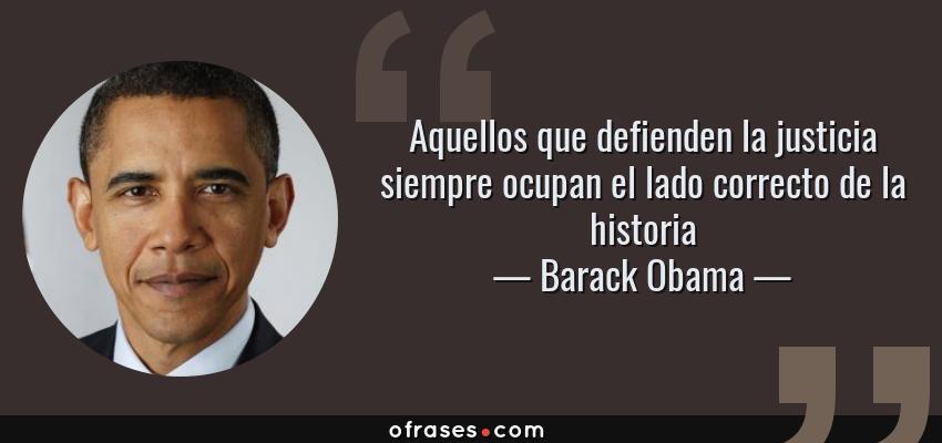 Frases de Barack Obama - Aquellos que defienden la justicia siempre ocupan el lado correcto de la historia