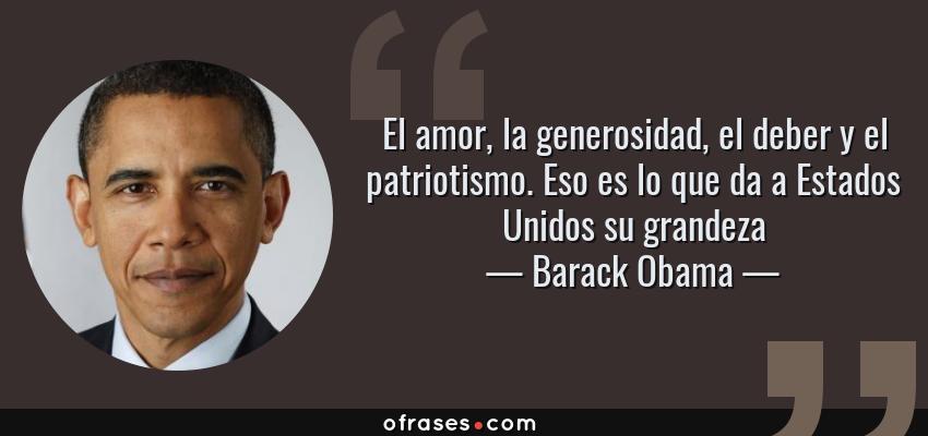 Frases de Barack Obama - El amor, la generosidad, el deber y el patriotismo. Eso es lo que da a Estados Unidos su grandeza
