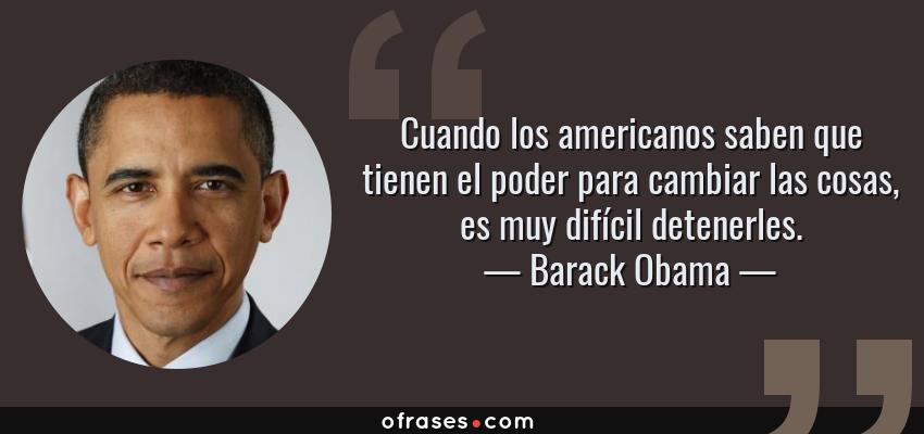 Frases de Barack Obama - Cuando los americanos saben que tienen el poder para cambiar las cosas, es muy difícil detenerles.