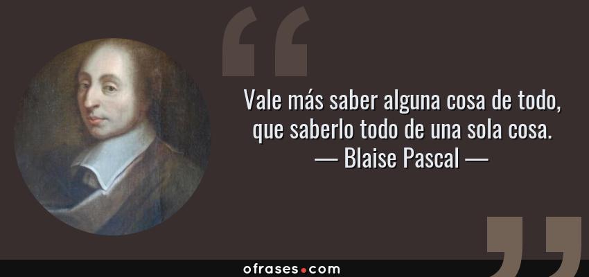 Frases de Blaise Pascal - Vale más saber alguna cosa de todo, que saberlo todo de una sola cosa.