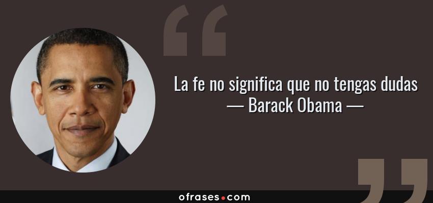 Frases de Barack Obama - La fe no significa que no tengas dudas