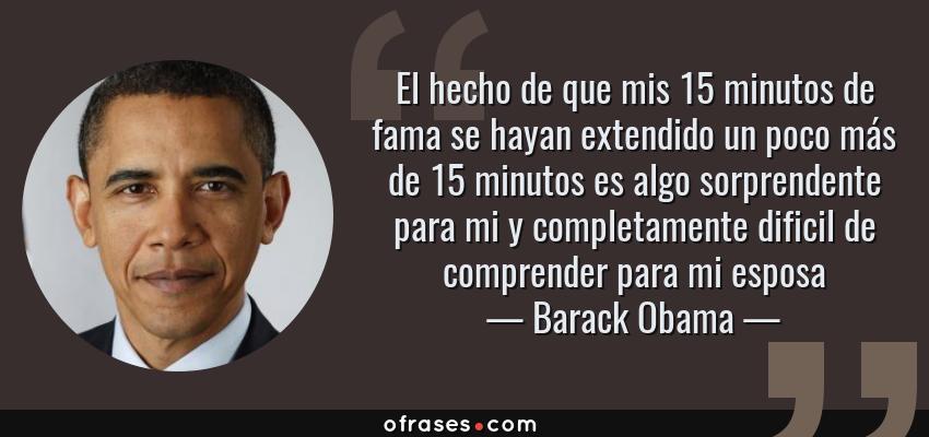 Frases de Barack Obama - El hecho de que mis 15 minutos de fama se hayan extendido un poco más de 15 minutos es algo sorprendente para mi y completamente dificil de comprender para mi esposa