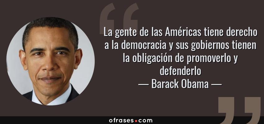 Frases de Barack Obama - La gente de las Américas tiene derecho a la democracia y sus gobiernos tienen la obligación de promoverlo y defenderlo