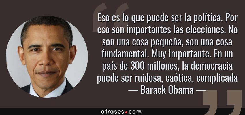 Frases de Barack Obama - Eso es lo que puede ser la política. Por eso son importantes las elecciones. No son una cosa pequeña, son una cosa fundamental. Muy importante. En un país de 300 millones, la democracia puede ser ruidosa, caótica, complicada