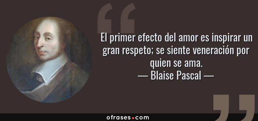 Frases de Blaise Pascal - El primer efecto del amor es inspirar un gran respeto; se siente veneración por quien se ama.