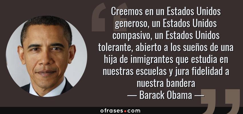 Frases de Barack Obama - Creemos en un Estados Unidos generoso, un Estados Unidos compasivo, un Estados Unidos tolerante, abierto a los sueños de una hija de inmigrantes que estudia en nuestras escuelas y jura fidelidad a nuestra bandera