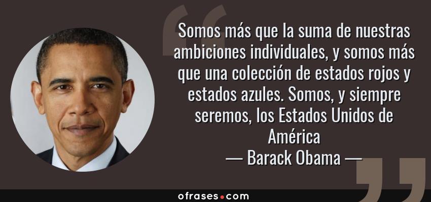 Frases de Barack Obama - Somos más que la suma de nuestras ambiciones individuales, y somos más que una colección de estados rojos y estados azules. Somos, y siempre seremos, los Estados Unidos de América