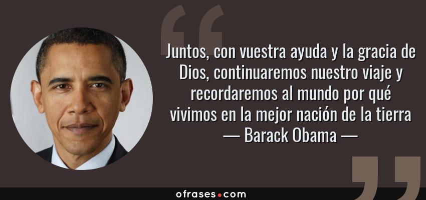 Frases de Barack Obama - Juntos, con vuestra ayuda y la gracia de Dios, continuaremos nuestro viaje y recordaremos al mundo por qué vivimos en la mejor nación de la tierra