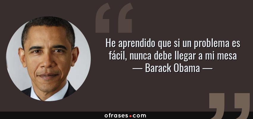Frases de Barack Obama - He aprendido que si un problema es fácil, nunca debe llegar a mi mesa