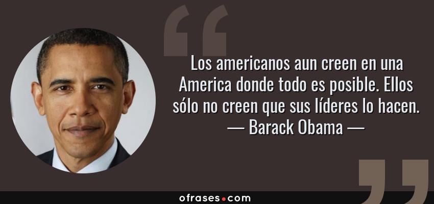 Frases de Barack Obama - Los americanos aun creen en una America donde todo es posible. Ellos sólo no creen que sus líderes lo hacen.