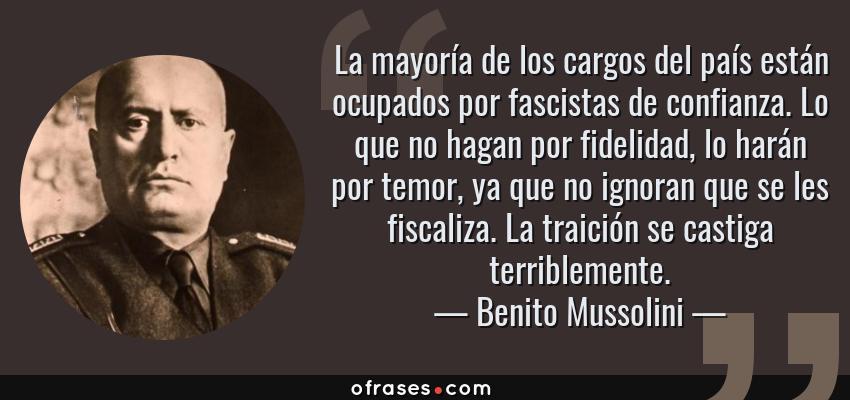 Frases de Benito Mussolini - La mayoría de los cargos del país están ocupados por fascistas de confianza. Lo que no hagan por fidelidad, lo harán por temor, ya que no ignoran que se les fiscaliza. La traición se castiga terriblemente.