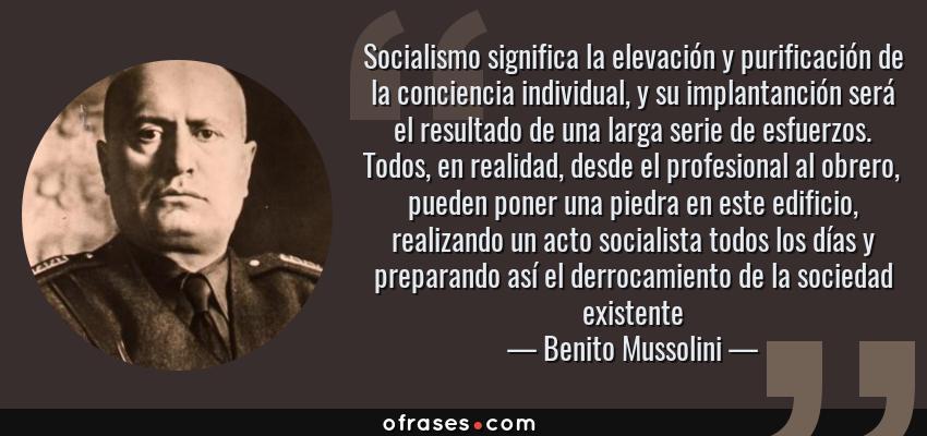 Frases de Benito Mussolini - Socialismo significa la elevación y purificación de la conciencia individual, y su implantanción será el resultado de una larga serie de esfuerzos. Todos, en realidad, desde el profesional al obrero, pueden poner una piedra en este edificio, realizando un acto socialista todos los días y preparando así el derrocamiento de la sociedad existente