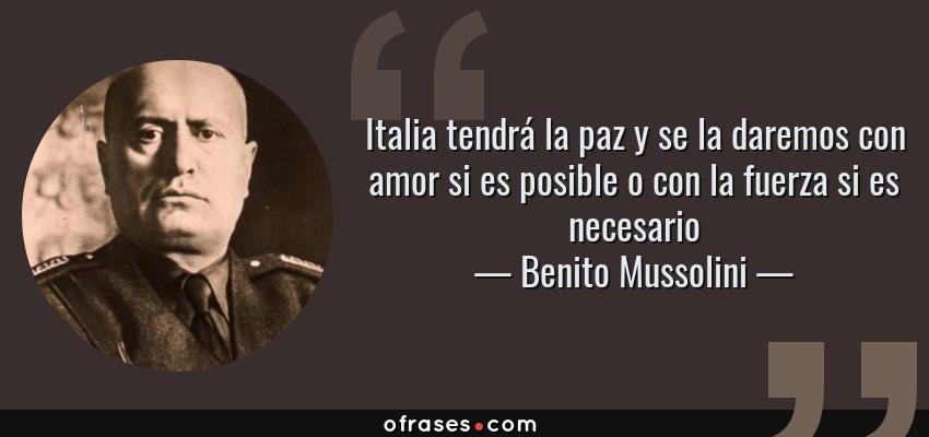 Benito Mussolini Italia Tendra La Paz Y Se La Daremos Con Amor Si