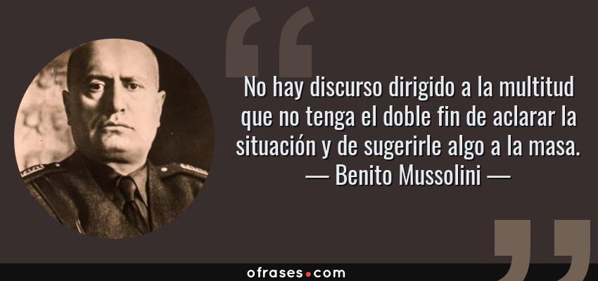 Frases de Benito Mussolini - No hay discurso dirigido a la multitud que no tenga el doble fin de aclarar la situación y de sugerirle algo a la masa.