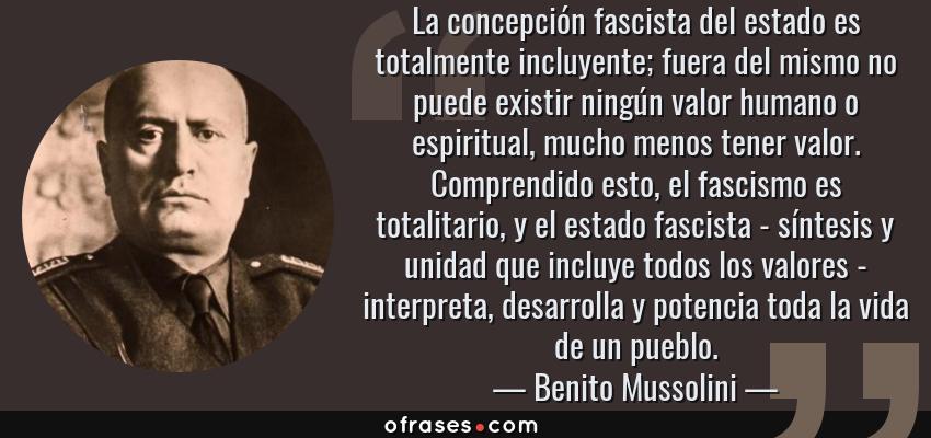 Frases de Benito Mussolini - La concepción fascista del estado es totalmente incluyente; fuera del mismo no puede existir ningún valor humano o espiritual, mucho menos tener valor. Comprendido esto, el fascismo es totalitario, y el estado fascista - síntesis y unidad que incluye todos los valores - interpreta, desarrolla y potencia toda la vida de un pueblo.