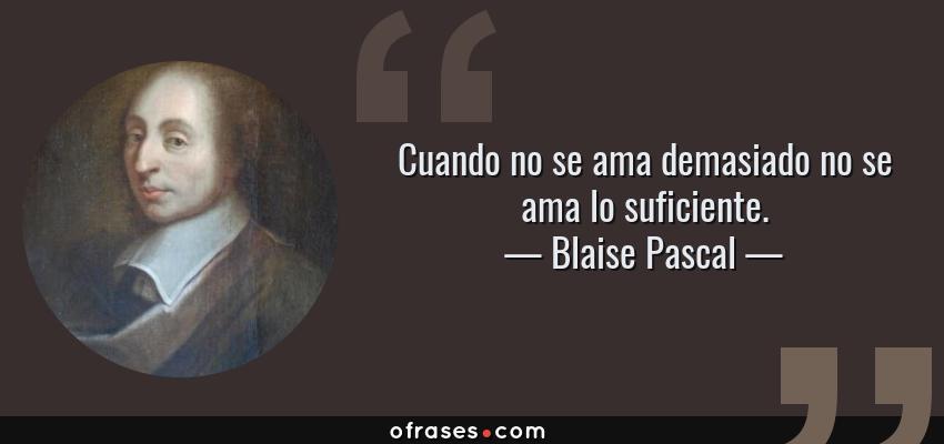 Frases de Blaise Pascal - Cuando no se ama demasiado no se ama lo suficiente.