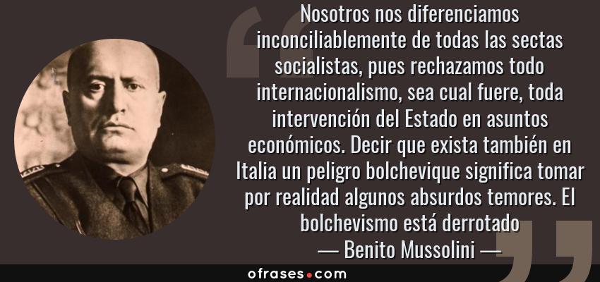 Frases de Benito Mussolini - Nosotros nos diferenciamos inconciliablemente de todas las sectas socialistas, pues rechazamos todo internacionalismo, sea cual fuere, toda intervención del Estado en asuntos económicos. Decir que exista también en Italia un peligro bolchevique significa tomar por realidad algunos absurdos temores. El bolchevismo está derrotado