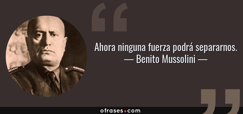 Frases de Benito Mussolini - Ahora ninguna fuerza podrá separarnos.