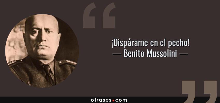 Frases de Benito Mussolini - ¡Dispárame en el pecho!
